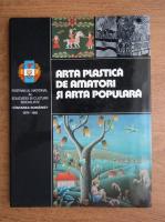 Arta plastica de amatori si arta populara. Festivalul National al Educatiei si Culturii Socialiste Cantarea Romaniei, 1979-1981