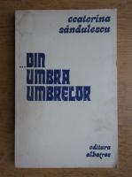 Anticariat: Ecaterina Sandulescu - Din umbra umbrelor