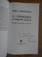 Dan C. Mihailescu - I. L. Caragiale si caligrafia placerii. Despre eul din scrisori (cu autograful autorului)