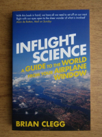 Anticariat: Brian Clegg - Inflight science a guide to the world from your airplane window