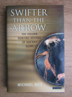 Anticariat: Michael Rice - Swifter than the arrow. The golden hunting hounds of Ancient Egypt