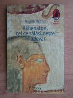 Naghib Mahfuz - Akhenaton, cel ce salasluieste in adevar