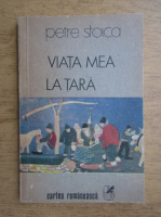 Anticariat: Petre Stoica - Viata mea la tara