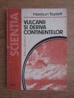 Anticariat: Haroun Tazieff - Vulcanii si deriva continentelor
