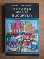 Anticariat: Aurel Deboveanu - Vacanta mea la Bucuresti