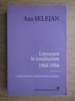 Ana Selejan - Literatura in totalitarism 1955-1956, volumul 4. Clasicizarea realismului socialist
