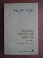 Ana Selejan - Literatura in totalitarism 1959-1960, volumul 6. La rascruce de generatii