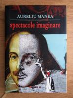 Aureliu Manea - Spectacole imaginare