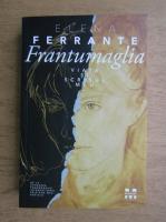 Elena Ferrante - Frantumaglia. Viata si scrisul meu