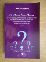 Anticariat: Ion Dumitru - Un destin intre destine. Anii nasterii, copilariei si adolescentei promotiilor noastre 1933-1955, anii adolescentei noastre 18 iunie 1952-26 august 1953 (volumul 7)