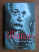 Anticariat: Albert Einstein - Cum vad eu lumea