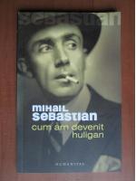 Anticariat: Mihail Sebastian - Cum am devenit huligan