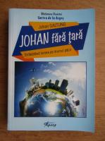 Johan Galtung - Johan fata tara. Strabatand lumea pe drumul pacii