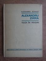 Alexandru Schmidt - Alexandru Zirra. Viata in imagini