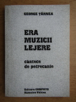 Anticariat: George Tarnea - Era muzicii lejere. Cantece de petrecanie