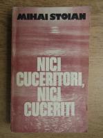 Anticariat: Mihai Stoian - Nici cuceritori, nici cuceriti
