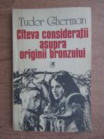 Anticariat: Tudor Gherman - Cateva consideratii asupra originii bronzului
