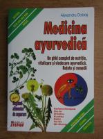 Alexandru Dobos - Medicina ayurvedica. Un ghid complet de nutritie, revitalizarea si vindecare ayurvedica. Retete si remedii
