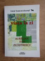 Anticariat: Aurelian Titu Dumitrescu - Viata la zi