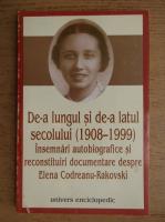 De-a lungul si de-a latul secolului, 1908-1999. Insemnari autobiografice si reconstituiri documentare despre Elena Codreanu Rakovski