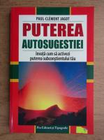 Paul Clement Jagot - Puterea autosugestiei. Invata cum sa activezi puterea subconstientului tau