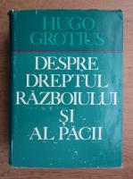 Anticariat: Hugo Grotius - Despre dreptul razboiului si al pacii