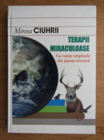 Anticariat: Mircea Ciuhrii - Terapii miraculoase cu retete originale din fauna terestra