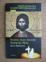 Silvian Theodorescu - Sfinti, duhovnici si marturisitori romani, volumul 12. Sfantul Mare Mucenic Ioan cel Nou de la Suceava