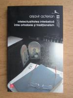 Arsavir Acterian - Intelectualitatea interbelica intre ortodoxie si traditionalism
