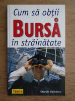 Anticariat: Claudia Visinescu - Cum sa obti bursa in strainatate