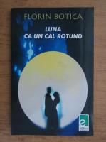 Anticariat: Florin Botica - Luna ca un cal rotund