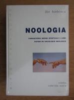 Ilie Badescu - Noologica. Cunoasterea ordinii spirituale a lumii. Stistem de sociologie noologica