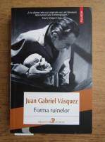 Anticariat: Juan Gabriel Vasquez - Forma ruinelor