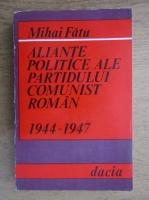 Anticariat: Mihai Fatu - Aliante politice ale Partidului Comunist Roman 1944-1947