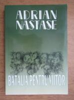 Anticariat: Adrian Nastase - Batalia pentru viitor