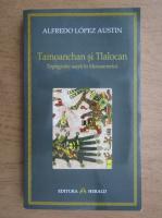 Anticariat: Alfredo Lopez Austin - Tamoanchan si Tlalocan. Topografie sacra in Mesoamerica