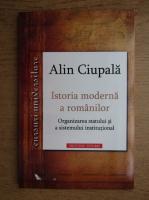 Alin Ciupala - Istoria moderna a romanilor. Organizarea statului si a sistemului institutional