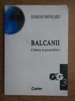 Georgios Prevelakis - Balcanii, cultura si geopolitica