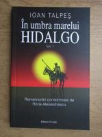 Anticariat: Ioan Talpes - In umbra marelui Hidalgo (volumul 1)
