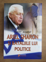 Anticariat: Robert Assaraf - Ariel Sharon si bataliile lui politice