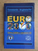 Anticariat: Constantin Anghelache - Euro 2000. Ultima batalie a secolului XX