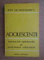 Anticariat: Ion Dumitrescu - Adolescentii. Lumea lor spirituala si activitatea educativa