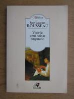 Jean Jacques Rousseau - Visarile unui hoinar singuratic