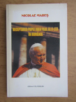 Anticariat: Nicolae Mares - Receptarea Papei Ioan Paul al II-lea in Romania
