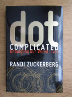Anticariat: Randi Zuckerberg - Dot complicated, untangling our wired lives