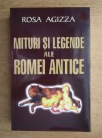 Rosa Agizza - Mituri si legende ale Romei antice