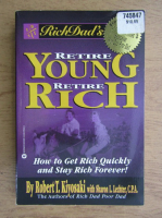Robert T. Kiyosaki - Rich Dad's. Retire young, retire rich. How to get rich quickly and stay rich forever