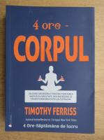 Anticariat: Timothy Ferriss - 4 ore, corpul. Un ghid neobisnuit pentru pierderea rapida in greutate, sex incredibil si transformarea intr-un supraom