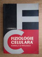 I. Cotaescu - Fiziologie celulara normala si patologica