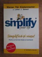 Werner Tiki Kustenmacher, Lothar J. Seiwert - Simplifica-ti viata! Pentru un trai mai simplu si mai fericit